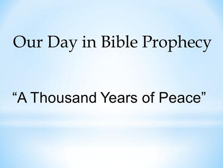 "Our Day in Bible Prophecy ""A Thousand Years of Peace"""