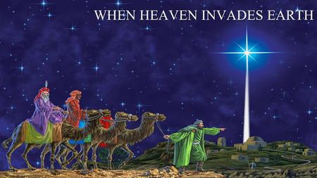 WHEN HEAVEN INVADES EARTH. LUKE 2:21 On the eighth day, when it was time to circumcise the child, he was named Jesus, the name the angel had given him.