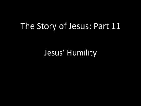 The Story of Jesus: Part 11 Jesus' Humility. The Ultimate Example of Humility Phil. 2:3-11- Do nothing out of selfish ambition or vain conceit. Rather,