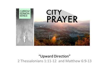 """Upward Direction"" 2 Thessalonians 1:11-12 and Matthew 6:9-13."