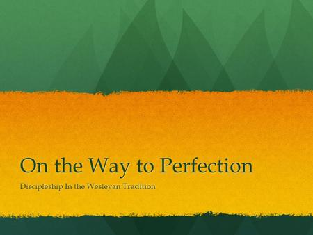 On the Way to Perfection Discipleship In the Wesleyan Tradition.