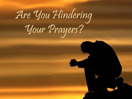 Are You Hindering Your Prayers?