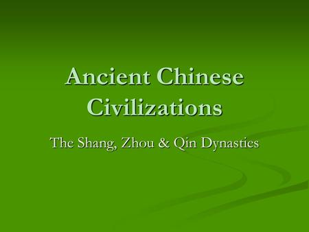Ancient Chinese Civilizations The Shang, Zhou & Qin Dynasties.
