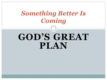 GOD'S GREAT PLAN Something Better Is Coming. God Has a Plan A design for His creation/You A plan with monumental significance His plan will include a.