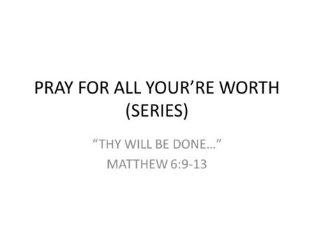 "PRAY FOR ALL YOUR'RE WORTH (SERIES) ""THY WILL BE DONE…"" MATTHEW 6:9-13."
