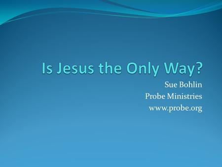 Sue Bohlin Probe Ministries www.probe.org. 3 Options Christianity is not narrow Christianity is narrow and wrong Christianity is narrow and right.
