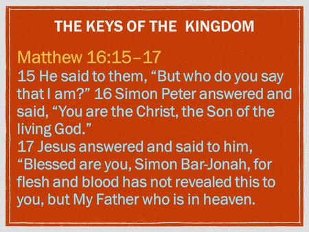 "THE KEYS OF THE KINGDOM Matthew 16:15–17 15 He said to them, ""But who do you say that I am?"" 16 Simon Peter answered and said, ""You are the Christ, the."