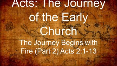 Acts: The Journey of the Early Church The Journey Begins with Fire (Part 2) Acts 2:1-13.