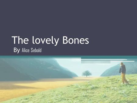 The lovely Bones By Alice Sebold Presented by Alice Sebold She was born in Madison, Wisconsin She grew up in the suburbs of Philadelphia and graduated.