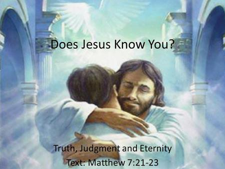 Does Jesus Know You? Truth, Judgment and Eternity Text: Matthew 7:21-23.