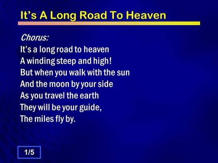 It's A Long Road To Heaven Chorus: It's a long road to heaven A winding steep and high! But when you walk with the sun And the moon by your side As you.