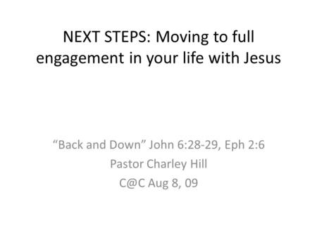 "NEXT STEPS: Moving to full engagement in your life with Jesus ""Back and Down"" John 6:28-29, Eph 2:6 Pastor Charley Hill Aug 8, 09."
