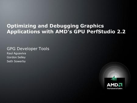 Optimizing and Debugging Graphics Applications with AMD's GPU PerfStudio 2.2 GPG Developer Tools Raul Aguaviva Gordon Selley Seth Sowerby.