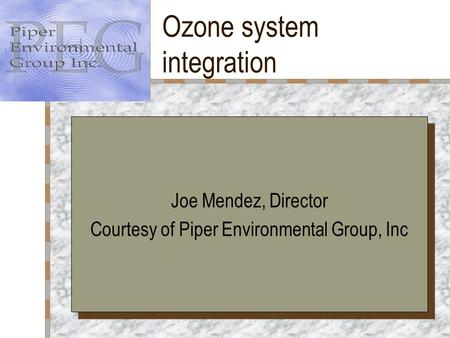 Ozone system integration Your Logo Here Joe Mendez, Director Courtesy of Piper Environmental Group, Inc Joe Mendez, Director Courtesy of Piper Environmental.