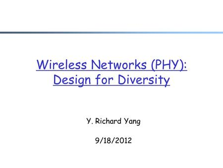 Wireless Networks (PHY): Design for Diversity Y. Richard Yang 9/18/2012.