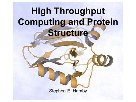 High Throughput Computing and Protein Structure Stephen E. Hamby.