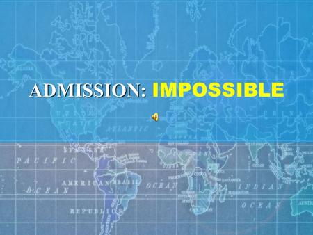 ADMISSION: ADMISSION: IMPOSSIBLE ADMISSION: INTERNATIONAL ADMISSIONS PROCEDURES – This is your mission should you choose to accept it. This message will.