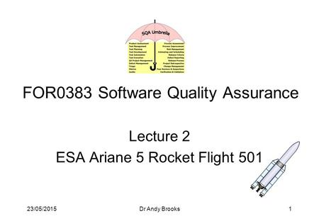 23/05/2015Dr Andy Brooks1 FOR0383 Software Quality Assurance Lecture 2 ESA Ariane 5 Rocket Flight 501.