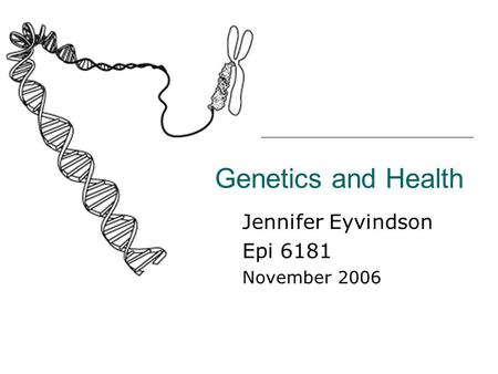 Genetics and Health Jennifer Eyvindson Epi 6181 November 2006.
