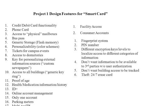"Project 1 Design Features for ""Smart Card"" 1.Credit/Debit Card functionality 2.Phone Card 3.Access to ""physical"" mailboxes 4.Bus pass 5.Generic Storage."
