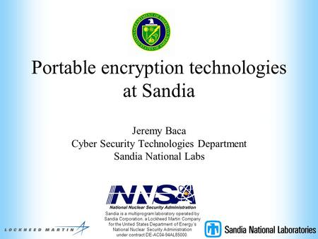 Portable encryption technologies at Sandia Jeremy Baca Cyber Security Technologies Department Sandia National Labs Sandia is a multiprogram laboratory.