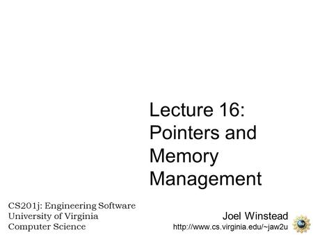 Joel Winstead  CS201j: Engineering Software University of Virginia Computer Science Lecture 16: Pointers and Memory Management.