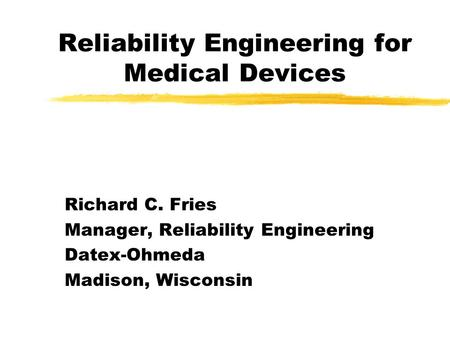 Reliability Engineering for Medical Devices Richard C. Fries Manager, Reliability Engineering Datex-Ohmeda Madison, Wisconsin.