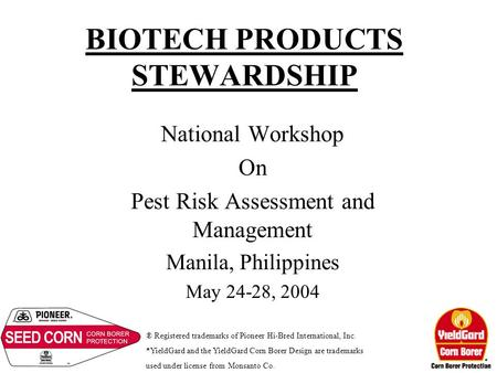 BIOTECH PRODUCTS STEWARDSHIP National Workshop On Pest Risk Assessment and Management Manila, Philippines May 24-28, 2004 ® Registered trademarks of Pioneer.