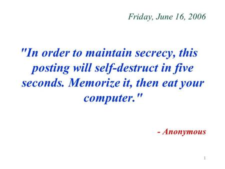 1 Friday, June 16, 2006 In order to maintain secrecy, this posting will self-destruct in five seconds. Memorize it, then eat your computer. - Anonymous.