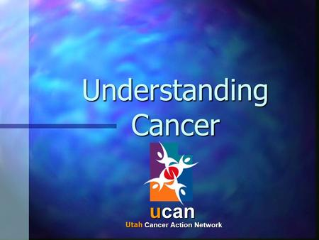 Understanding Cancer ucan Utah Cancer Action Network