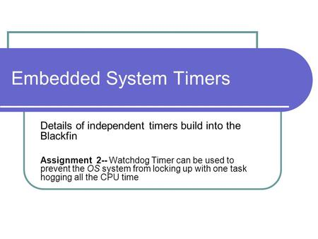 Embedded System Timers Details of independent timers build into the Blackfin Assignment 2-- Watchdog Timer can be used to prevent the OS system from locking.