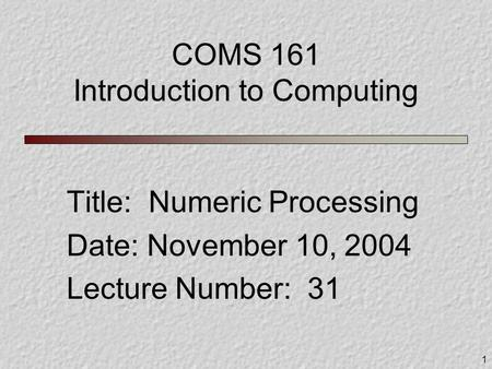 1 COMS 161 Introduction to Computing Title: Numeric Processing Date: November 10, 2004 Lecture Number: 31.
