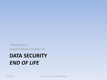 DATA SECURITY END OF LIFE Andy Crawford 5/23/20151Florida Gulf Coast ARMA Chapter.
