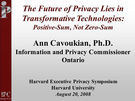 Ann Cavoukian, Ph.D. Information and Privacy Commissioner Ontario Harvard Executive Privacy Symposium Harvard University August 20, 2008 The Future of.