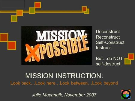 MISSION INSTRUCTION: Look back…Look here…Look between…Look beyond Julie Machnaik, November 2007 Deconstruct Reconstruct Self-Construct Instruct But…do.