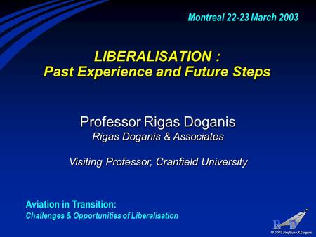 © 2003 Professor R Doganis LIBERALISATION : Past Experience and Future Steps Professor Rigas Doganis Rigas Doganis & Associates Visiting Professor, Cranfield.