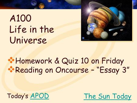 "Today's APODAPOD  Homework & Quiz 10 on Friday  Reading on Oncourse – ""Essay 3"" The Sun Today A100 Life in the Universe."