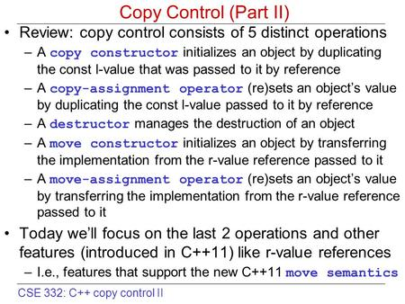 CSE 332: C++ copy control II Copy Control (Part II) Review: copy control consists of 5 distinct operations –A copy constructor initializes an object by.
