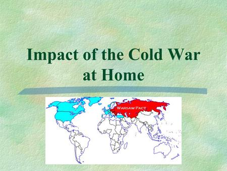 Impact of the Cold War at Home.  The fear of communism and the threat of nuclear war affected American life throughout the Cold War.