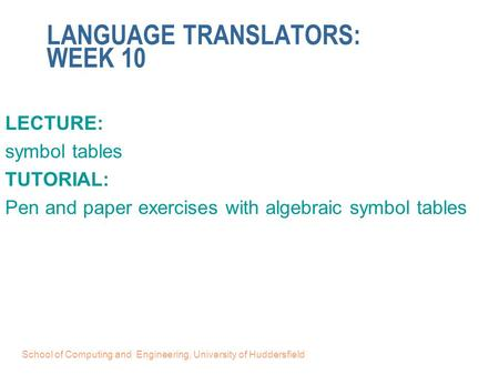 School of Computing and Engineering, University of Huddersfield LANGUAGE TRANSLATORS: WEEK 10 LECTURE: symbol tables TUTORIAL: Pen and paper exercises.
