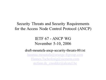 Security Threats and Security Requirements for the Access Node Control Protocol (ANCP) IETF 67 - ANCP WG November 5-10, 2006 draft-moustafa-ancp-security-threats-00.txt.