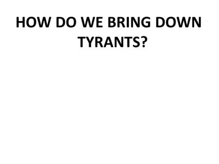 HOW DO WE BRING DOWN TYRANTS?. THE BIG QUESTIONS: Is there ever any need for tyrants? Machiavelli and Hobbes thought so; even elitists like Plato, Aristotle,