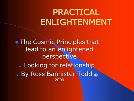 PRACTICAL ENLIGHTENMENT The Cosmic Principles that lead to an enlightened perspective Looking for relationship By Ross Bannister Todd © 2009.