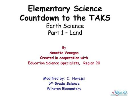 Elementary Science Countdown to the TAKS Earth Science Part 1 – Land By Annette Venegas Created in cooperation with Education Science Specialists, Region.