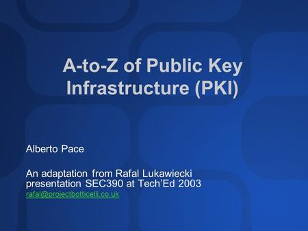A-to-Z of Public Key Infrastructure (PKI) Alberto Pace An adaptation from Rafal Lukawiecki presentation SEC390 at Tech'Ed 2003