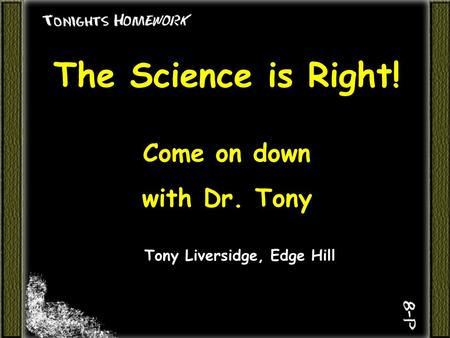 The Science is Right! Come on down with Dr. Tony Tony Liversidge, Edge Hill.