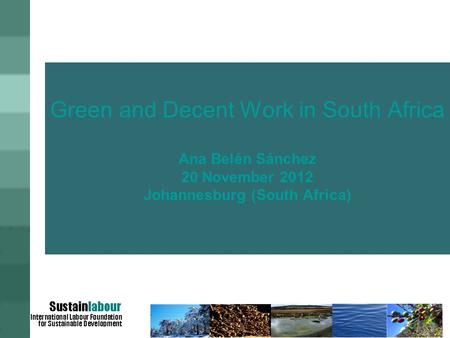 Green and Decent Work in South Africa Ana Belén Sánchez 20 November 2012 Johannesburg (South Africa)
