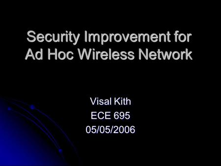 Security Improvement for Ad Hoc Wireless Network Visal Kith ECE 695 05/05/2006.