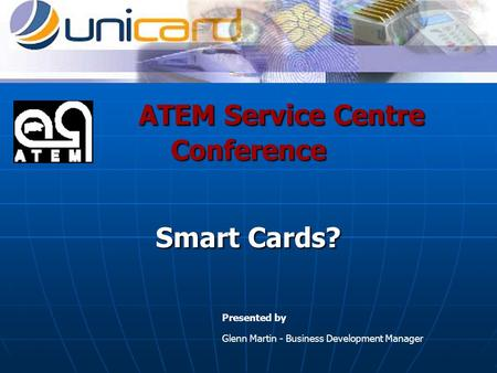 ATEM Service Centre Conference Smart Cards? ATEM Service Centre Conference Smart Cards? Presented by Glenn Martin - Business Development Manager.