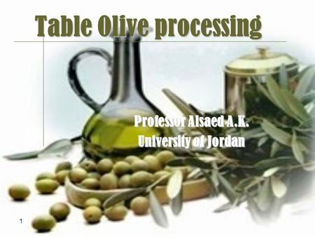 1 Table Olive processing Professor Alsaed A.K. University <strong>of</strong> Jordan.